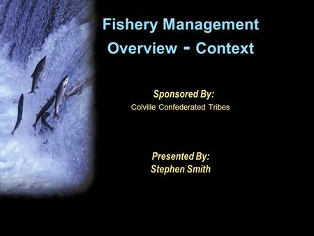 Fishery Management Overview - Context Sponsored By: Colville Confederated Tribes Presented By: Stephen Smith.