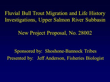 Fluvial Bull Trout Migration and Life History Investigations, Upper Salmon River Subbasin New Project Proposal, No. 28002 Sponsored by: Shoshone-Bannock.