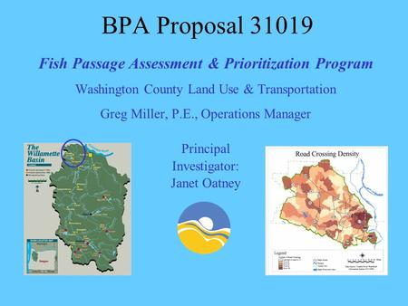 BPA Proposal 31019 Fish Passage Assessment & Prioritization Program Washington County Land Use & Transportation Greg Miller, P.E., Operations Manager Principal.