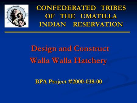 CONFEDERATED TRIBES OF THE UMATILLA INDIAN RESERVATION Design and Construct Design and Construct Walla Walla Hatchery BPA Project #2000-038-00.