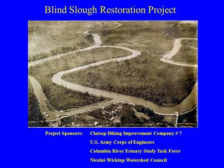 Blind Slough Restoration Project Project Sponsors:Clatsop Diking Improvement Company # 7 U.S. Army Corps of Engineers Columbia River Estuary Study Task.