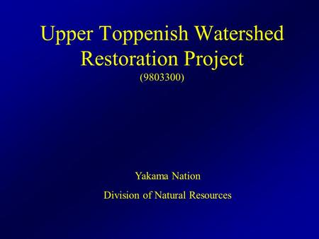 Upper Toppenish Watershed Restoration Project (9803300) Yakama Nation Division of Natural Resources.