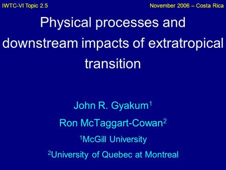 IWTC-VI Topic 2.5November 2006 – Costa Rica Physical processes and downstream impacts of extratropical transition John R. Gyakum 1 Ron McTaggart-Cowan.