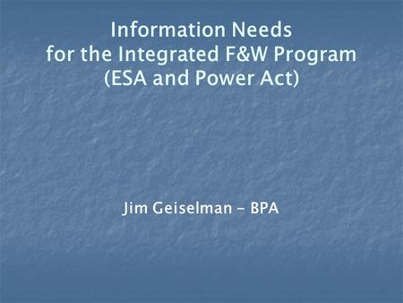 Information Needs for the Integrated F&W Program (ESA and Power Act) Jim Geiselman - BPA.