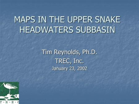 MAPS IN THE UPPER SNAKE HEADWATERS SUBBASIN Tim Reynolds, Ph.D. TREC, Inc. January 23, 2002.