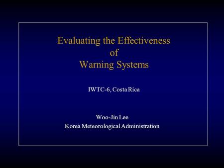 Evaluating the Effectiveness of Warning Systems IWTC-6, Costa Rica Woo-Jin Lee Korea Meteorological Administration.