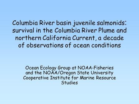 Columbia River basin juvenile salmonids : survival in the Columbia River Plume and northern California Current, a decade of observations of ocean conditions.