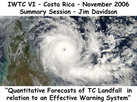 IWTC VI – Costa Rica – November 2006 Summary Session – Jim Davidson Quantitative Forecasts of TC Landfall in relation to an Effective Warning System.