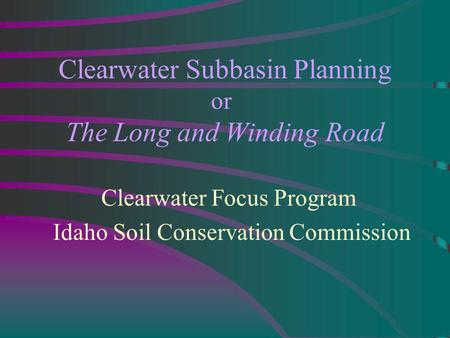 Clearwater Subbasin Planning or The Long and Winding Road Clearwater Focus Program Idaho Soil Conservation Commission.