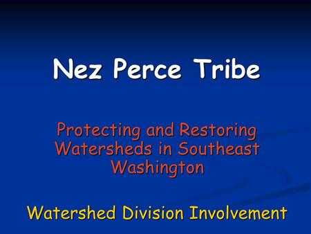 Nez Perce Tribe Protecting and Restoring Watersheds in Southeast Washington Watershed Division Involvement This presentation will probably involve audience.