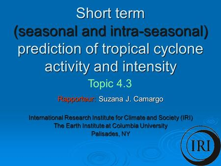 Short term (seasonal and intra-seasonal) prediction of tropical cyclone activity and intensity Rapporteur: Suzana J. Camargo International Research Institute.