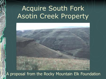 Acquire South Fork Asotin Creek Property A proposal from the Rocky Mountain Elk Foundation.