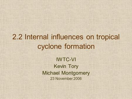 2.2 Internal influences on tropical cyclone formation IWTC-VI Kevin Tory Michael Montgomery 23 November 2006.