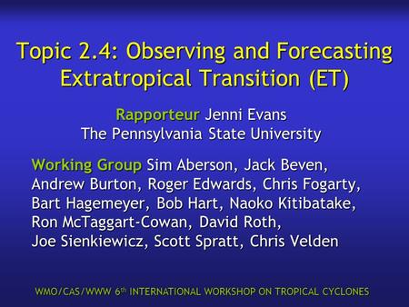 WMO/CAS/WWW 6 th INTERNATIONAL WORKSHOP ON TROPICAL CYCLONES Topic 2.4: Observing and Forecasting Extratropical Transition (ET) Rapporteur Jenni Evans.