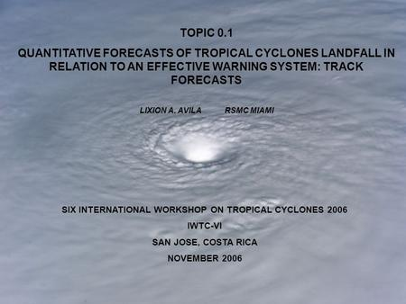 SIX INTERNATIONAL WORKSHOP ON TROPICAL CYCLONES 2006 IWTC-VI SAN JOSE, COSTA RICA NOVEMBER 2006 TOPIC 0.1 QUANTITATIVE FORECASTS OF TROPICAL CYCLONES LANDFALL.