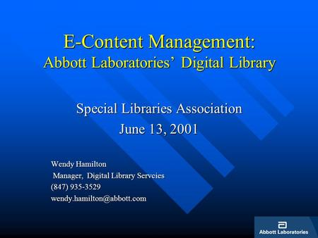 E-Content Management: Abbott Laboratories Digital Library Special Libraries Association June 13, 2001 Wendy Hamilton Manager, Digital Library Servcies.