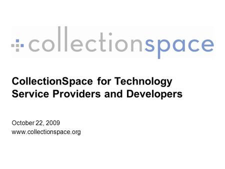 CollectionSpace for Technology Service Providers and Developers October 22, 2009 www.collectionspace.org.