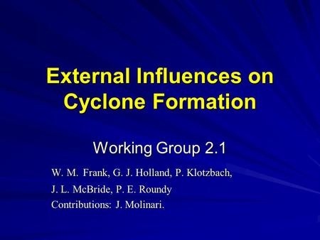 External Influences on Cyclone Formation Working Group 2.1 W. M. Frank, G. J. Holland, P. Klotzbach, J. L. McBride, P. E. Roundy Contributions: J. Molinari.