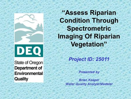 Assess Riparian Condition Through Spectrometric Imaging Of Riparian Vegetation Project ID: 25011 Presented by Brian Kasper Water Quality Analyst/Modeler.