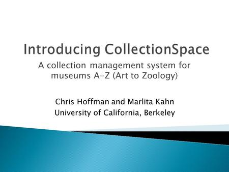 A collection management system for museums A-Z (Art to Zoology) Chris Hoffman and Marlita Kahn University of California, Berkeley.