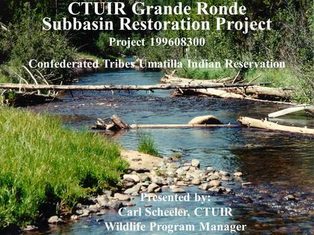 CTUIR Grande Ronde Subbasin Restoration Project Project 199608300 Confederated Tribes Umatilla Indian Reservation Presented by: Carl Scheeler, CTUIR Wildlife.