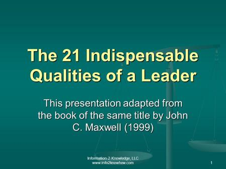Information-2-Knowledge, LLC www.info2knowhow.com1 The 21 Indispensable Qualities of a Leader This presentation adapted from the book of the same title.