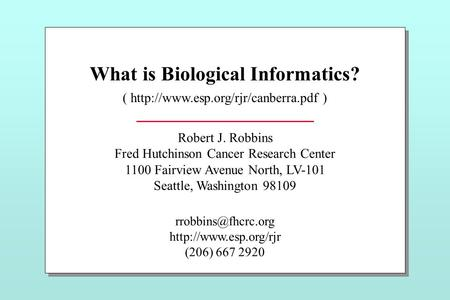 What is Biological Informatics? (  ) Robert J. Robbins Fred Hutchinson Cancer Research Center 1100 Fairview Avenue North,