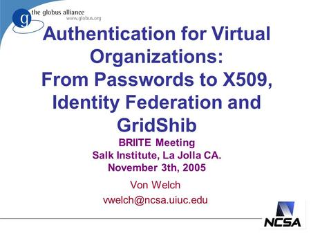 Authentication for Virtual Organizations: From Passwords to X509, Identity Federation and GridShib BRIITE Meeting Salk Institute, La Jolla CA. November.