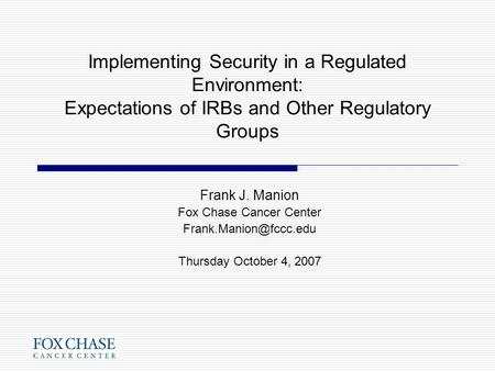 Implementing Security in a Regulated Environment: Expectations of IRBs and Other Regulatory Groups Frank J. Manion Fox Chase Cancer Center