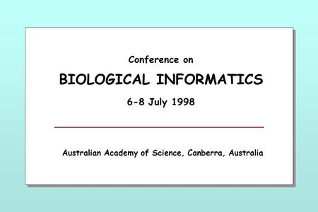Conference on BIOLOGICAL INFORMATICS 6-8 July 1998 Australian Academy of Science, Canberra, Australia.