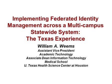 Implementing Federated Identity Management across a Multi-campus Statewide System: The Texas Experience William A. Weems Assistant Vice President Academic.