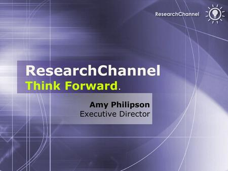 ResearchChannel Think Forward. Amy Philipson Executive Director.