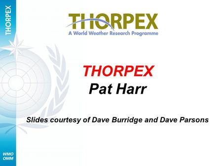 THORPEX Pat Harr Slides courtesy of Dave Burridge and Dave Parsons.