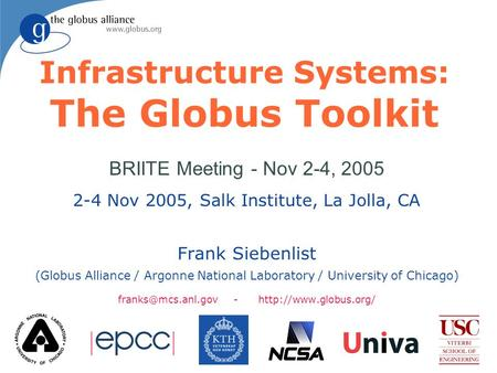 Infrastructure Systems: The Globus Toolkit BRIITE Meeting - Nov 2-4, 2005 2-4 Nov 2005, Salk Institute, La Jolla, CA Frank Siebenlist (Globus Alliance.