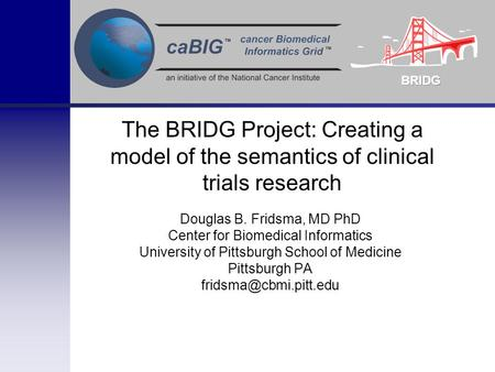 The BRIDG Project: Creating a model of the semantics of clinical trials research Douglas B. Fridsma, MD PhD Center for Biomedical Informatics University.