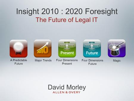 Insight 2010 : 2020 Foresight The Future of Legal IT A Predictable Future Major Trends Four Dimensions Present Four Dimensions Future Magic David Morley.