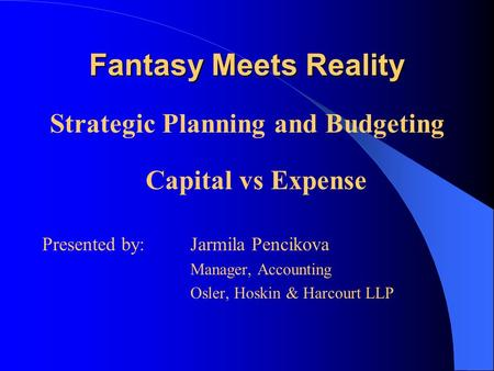 Fantasy Meets Reality Strategic Planning and Budgeting Capital vs Expense Presented by: Jarmila Pencikova Manager, Accounting Osler, Hoskin & Harcourt.
