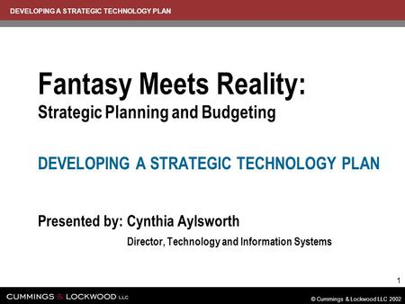 DEVELOPING A STRATEGIC TECHNOLOGY PLAN © Cummings & Lockwood LLC 2002 1 Fantasy Meets Reality: Strategic Planning and Budgeting DEVELOPING A STRATEGIC.