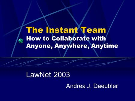 The Instant Team How to Collaborate with Anyone, Anywhere, Anytime LawNet 2003 Andrea J. Daeubler.