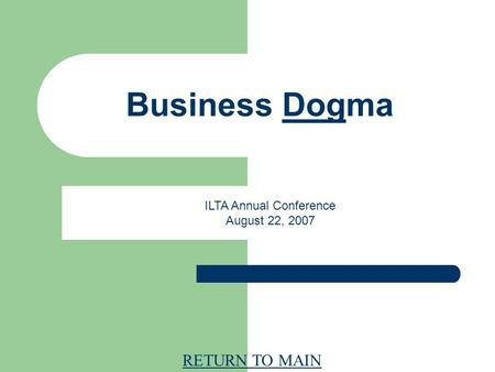 RETURN TO MAIN Business Dogma ILTA Annual Conference August 22, 2007.