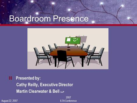 August 22, 2007 2007 ILTA Conference Boardroom Presence Presented by: Cathy Reilly, Executive Director Martin Clearwater & Bell LLP.