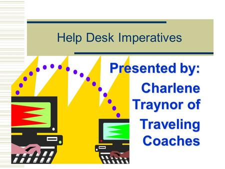 Help Desk Imperatives Presented by: Charlene Traynor of Traveling Coaches.