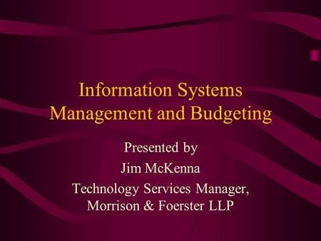 Information Systems Management and Budgeting Presented by Jim McKenna Technology Services Manager, Morrison & Foerster LLP.