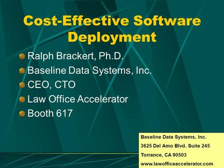 Cost-Effective Software Deployment Ralph Brackert, Ph.D. Baseline Data Systems, Inc. CEO, CTO Law Office Accelerator Booth 617 Baseline Data Systems, Inc.