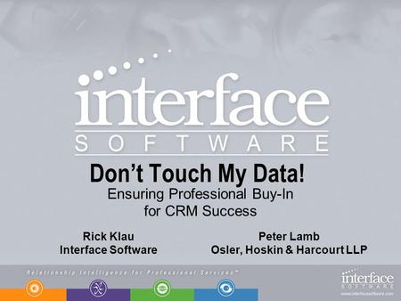Dont Touch My Data! Ensuring Professional Buy-In for CRM Success Rick Klau Interface Software Peter Lamb Osler, Hoskin & Harcourt LLP.