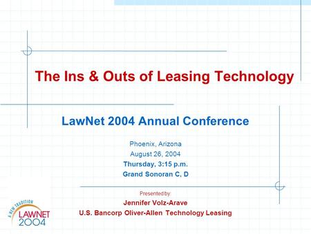 The Ins & Outs of Leasing Technology LawNet 2004 Annual Conference Phoenix, Arizona August 26, 2004 Thursday, 3:15 p.m. Grand Sonoran C, D Presented by: