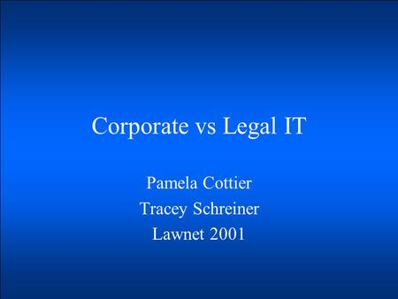 Corporate vs Legal IT Pamela Cottier Tracey Schreiner Lawnet 2001.