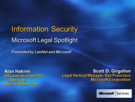 Information Security Microsoft Legal Spotlight Presented by LawNet and Microsoft Alan Hakimi US Lead Architect for Security Microsoft Services Scott D.