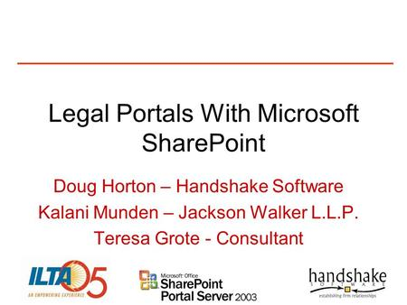 Legal Portals With Microsoft SharePoint Doug Horton – Handshake Software Kalani Munden – Jackson Walker L.L.P. Teresa Grote - Consultant.