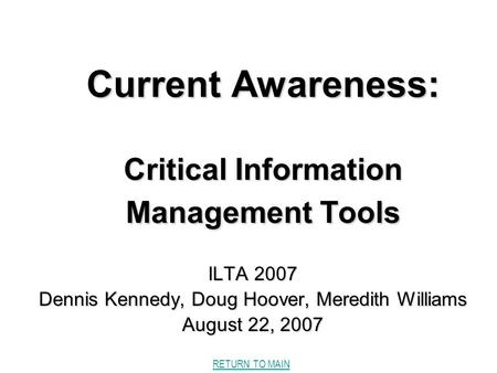RETURN TO MAIN Current Awareness: Critical Information Management Tools ILTA 2007 Dennis Kennedy, Doug Hoover, Meredith Williams August 22, 2007.